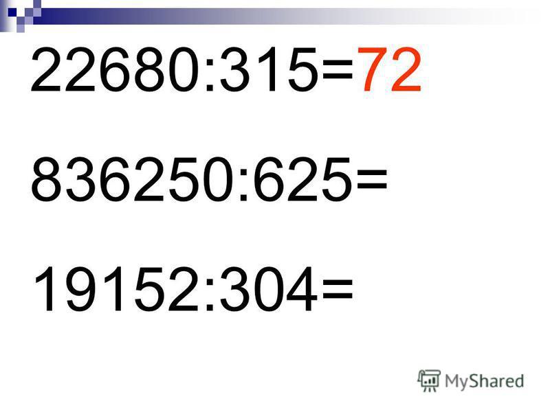 22680:315=72 836250:625= 19152:304=