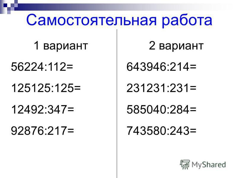 1 вариант 56224:112= 125125:125= 12492:347= 92876:217= 2 вариант 643946:214= 231231:231= 585040:284= 743580:243= Самостоятельная работа