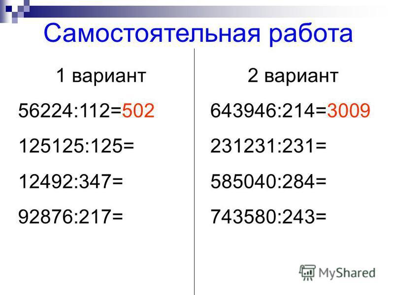 1 вариант 56224:112=502 125125:125= 12492:347= 92876:217= 2 вариант 643946:214=3009 231231:231= 585040:284= 743580:243= Самостоятельная работа