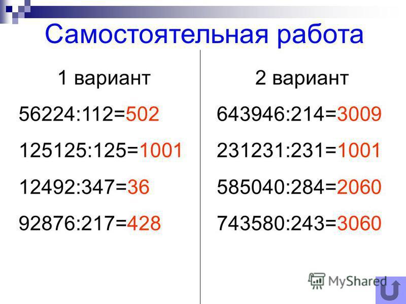 1 вариант 56224:112=502 125125:125=1001 12492:347=36 92876:217=428 2 вариант 643946:214=3009 231231:231=1001 585040:284=2060 743580:243=3060 Самостоятельная работа