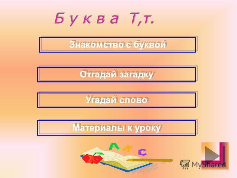 Б у к в а Т,т. Знакомство с буквой Отгадай загадку Угадай слово Материалы к уроку