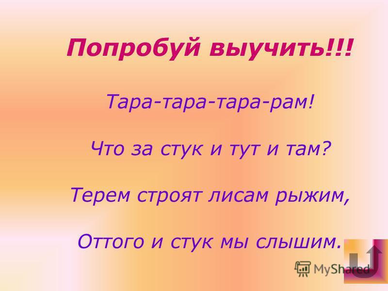 Попробуй выучить!!! Тара-тара-тара-рам! Что за стук и тут и там? Терем строят лисам рыжим, Оттого и стук мы слышим.