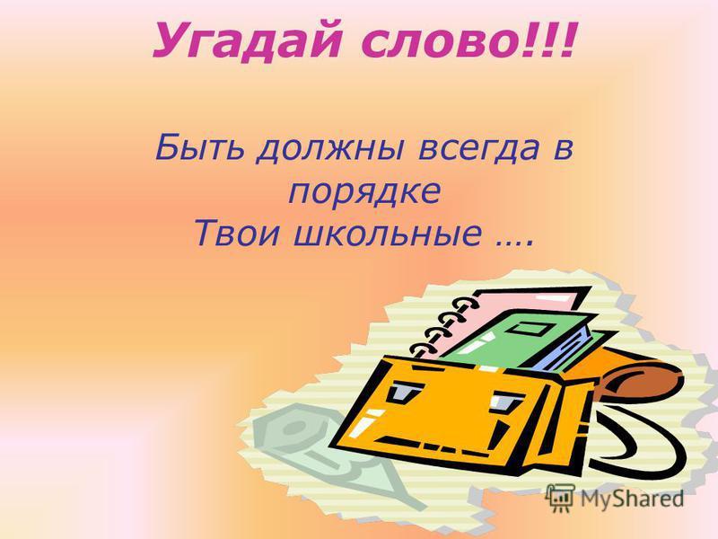 Угадай слово!!! Быть должны всегда в порядке Твои школьные ….