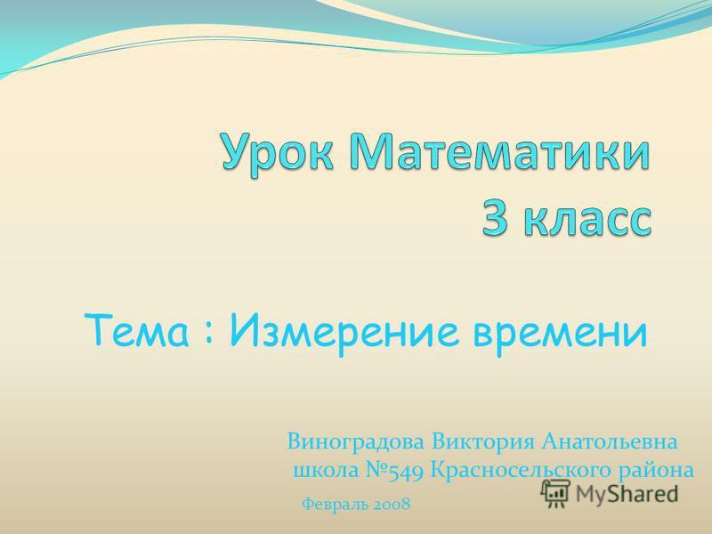 Тема : Измерение времени Виноградова Виктория Анатольевна школа 549 Красносельского района Февраль 2008