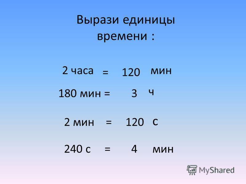 Вырази единицы времени : 2 часамин 180 мин = 2 мин = 240 с = 120= 3 ч с 4 мин