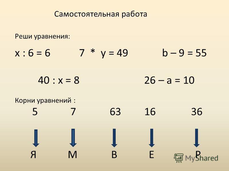Самостоятельная работа Реши уравнения: x : 6 = 6 7 * y = 49 b – 9 = 55 40 : x = 8 26 – a = 10 Корни уравнений : 5 7 63 16 36 Я М В Е Р