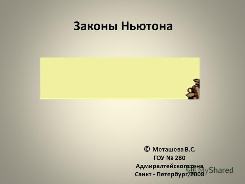Законы Ньютона © Меташева В.С. ГОУ 280 Адмиралтейского р-на Санкт - Петербург, 2008