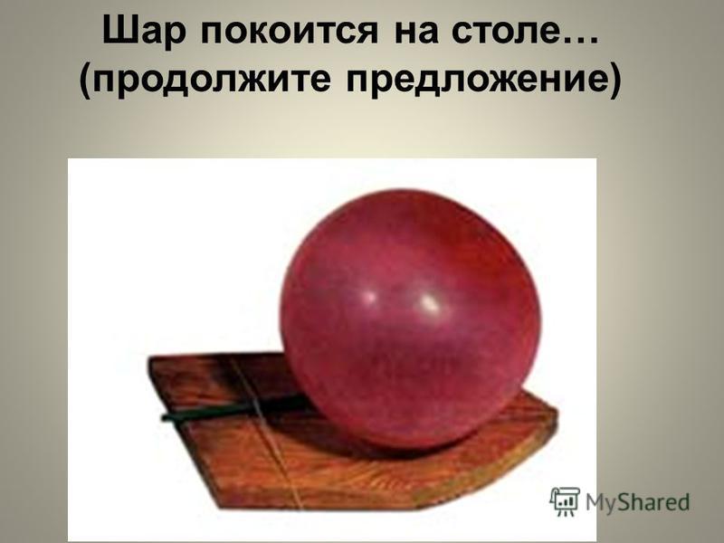 Шар покоится на столе… (продолжите предложение)