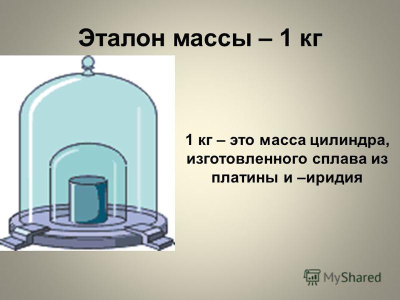 Эталон массы – 1 кг 1 кг – это масса цилиндра, изготовленного сплава из платины и –иридия