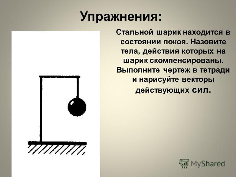 Упражнения: Стальной шарик находится в состоянии покоя. Назовите тела, действия которых на шарик скомпенсированы. Выполните чертеж в тетради и нарисуйте векторы действующих сил.
