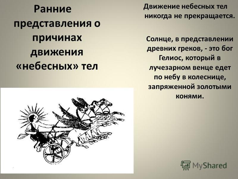 Ранние представления о причинах движения «небесных» тел Движение небесных тел никогда не прекращается. Солнце, в представлении древних греков, - это бог Гелиос, который в лучезарном венце едет по небу в колеснице, запряженной золотыми конями.