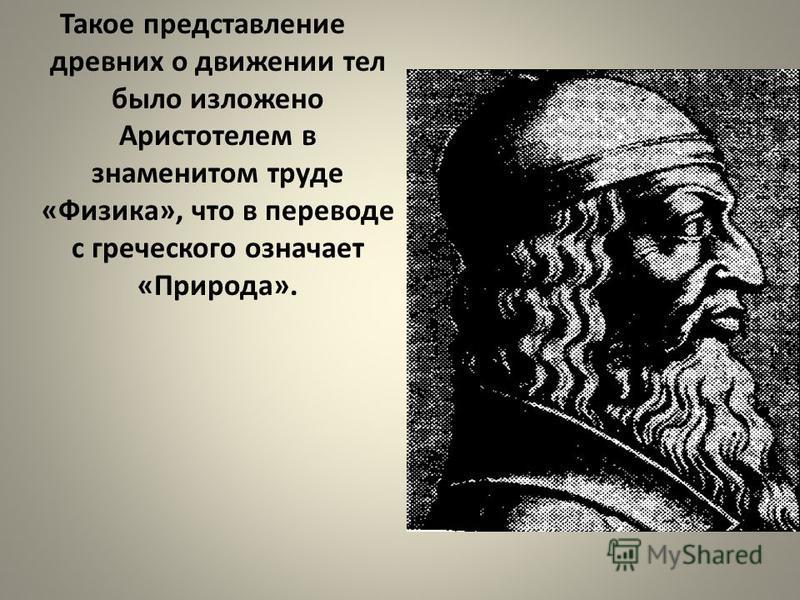 Такое представление древних о движении тел было изложено Аристотелем в знаменитом труде «Физика», что в переводе с греческого означает «Природа».