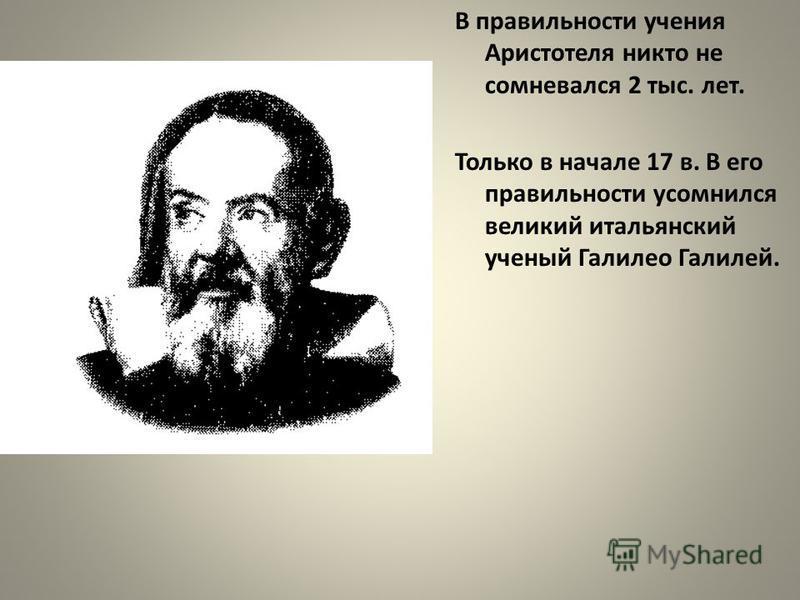 В правильности учения Аристотеля никто не сомневался 2 тыс. лет. Только в начале 17 в. В его правильности усомнился великий итальянский ученый Галилео Галилей.
