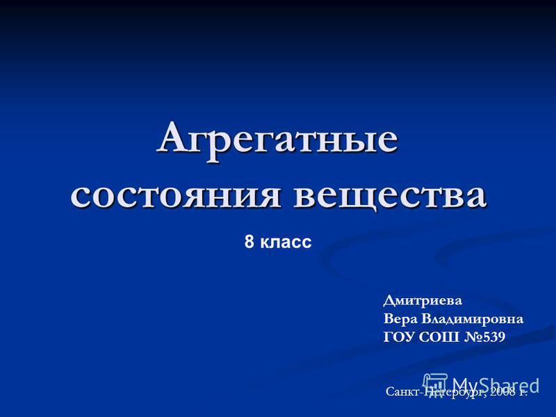 Агрегатные состояния вещества 8 класс Дмитриева Вера Владимировна ГОУ СОШ 539 Санкт-Петербург, 2008 г.