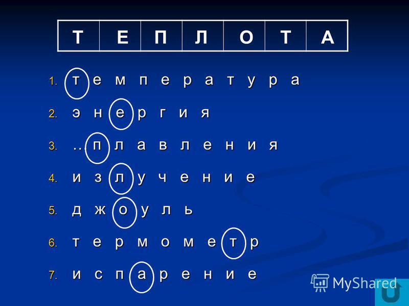 1. т е м п е р а т у р а 2. э н е р г и я 3. … п л а в л е н и я 4. и з л у ч е н и е 5. джоуль 6. т е р м о м е т р 7. и с п а р е н и е ТЕПЛОТА