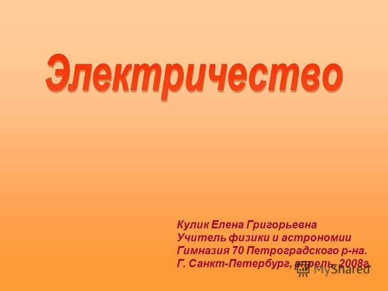 Кулик Елена Григорьевна Учитель физики и астрономии Гимназия 70 Петроградского р-на. Г. Санкт-Петербург, апрель, 2008 г.