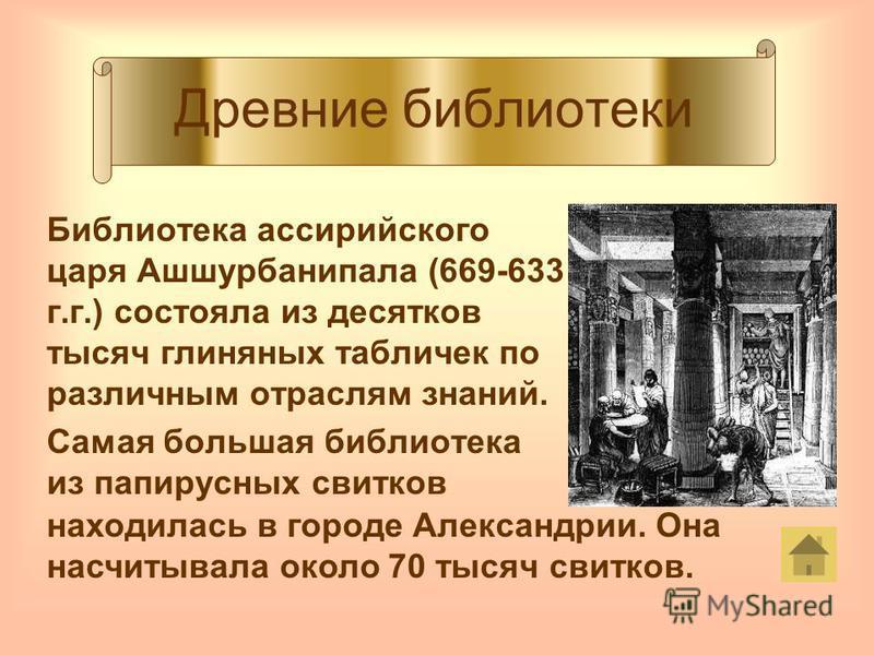 Древние библиотеки Библиотека ассирийского царя Ашшурбанипала (669-633 г.г.) состояла из десятков тысяч глиняных табличек по различным отраслям знаний. Самая большая библиотека из папирусных свитков находилась в городе Александрии. Она насчитывала ок