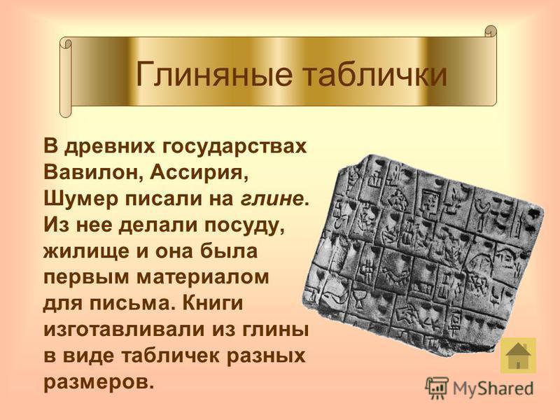 Глиняные таблички В древних государствах Вавилон, Ассирия, Шумер писали на глине. Из нее делали посуду, жилище и она была первым материалом для письма. Книги изготавливали из глины в виде табличек разных размеров.