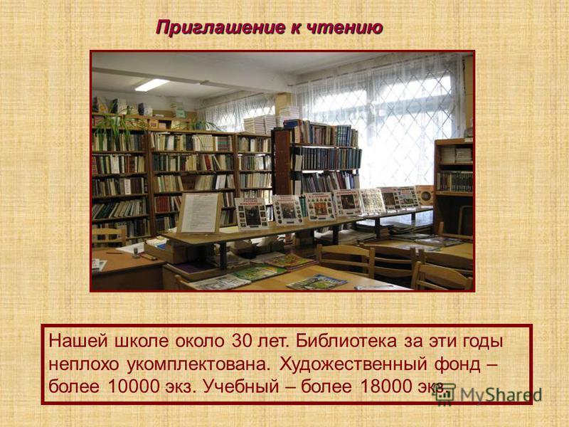Приглашение к чтению Нашей школе около 30 лет. Библиотека за эти годы неплохо укомплектована. Художественный фонд – более 10000 экз. Учебный – более 18000 экз.