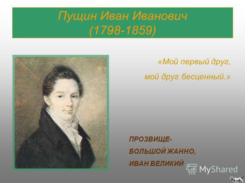 Пущин Иван Иванович (1798-1859) «Мой первый друг, мой друг бесценный.» ПРОЗВИЩЕ- БОЛЬШОЙ ЖАННО, ИВАН ВЕЛИКИЙ