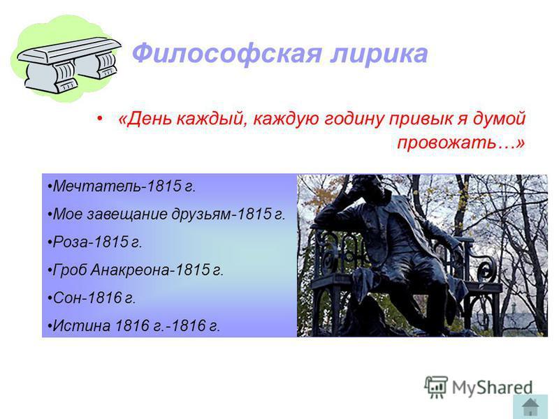 Философская лирика «День каждый, каждую годину привык я думой провожать…» Мечтатель-1815 г. Мое завещание друзьям-1815 г. Роза-1815 г. Гроб Анакреона-1815 г. Сон-1816 г. Истина 1816 г.-1816 г.