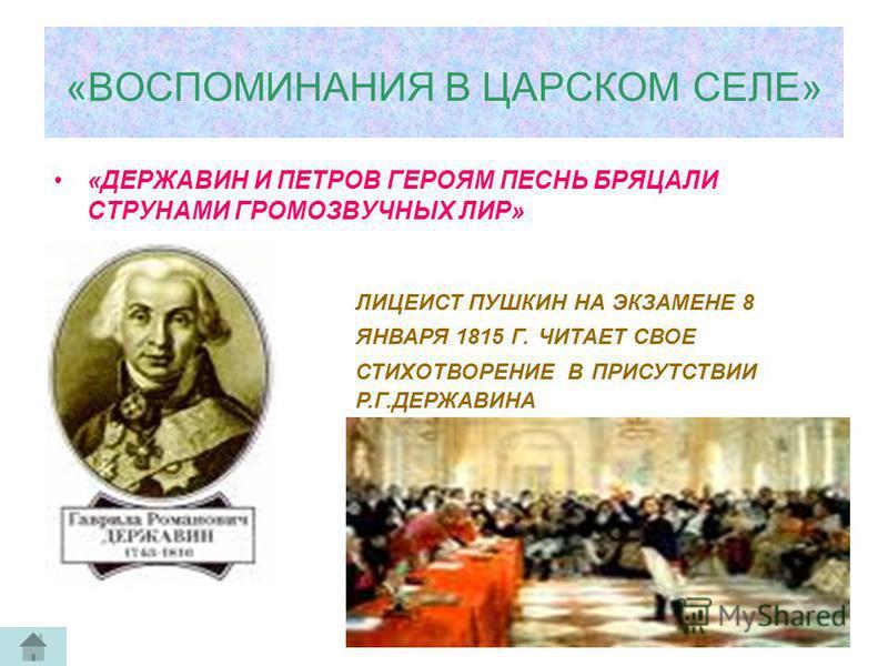 «ВОСПОМИНАНИЯ В ЦАРСКОМ СЕЛЕ» «ДЕРЖАВИН И ПЕТРОВ ГЕРОЯМ ПЕСНЬ БРЯЦАЛИ СТРУНАМИ ГРОМОЗВУЧНЫХ ЛИР» ЛИЦЕИСТ ПУШКИН НА ЭКЗАМЕНЕ 8 ЯНВАРЯ 1815 Г. ЧИТАЕТ СВОЕ СТИХОТВОРЕНИЕ В ПРИСУТСТВИИ Р.Г.ДЕРЖАВИНА