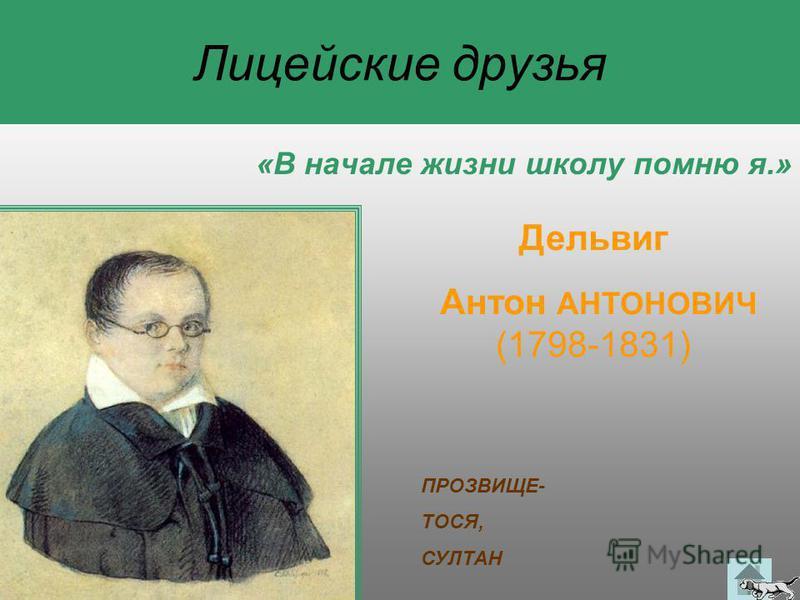 Лицейские друзья «В начале жизни школу помню я.» Дельвиг Антон АНТОНОВИЧ (1798-1831) ПРОЗВИЩЕ- ТОСЯ, СУЛТАН