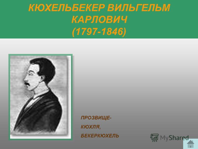 КЮХЕЛЬБЕКЕР ВИЛЬГЕЛЬМ КАРЛОВИЧ (1797-1846) ПРОЗВИЩЕ- КЮХЛЯ, БЕКЕРКЮХЕЛЬ