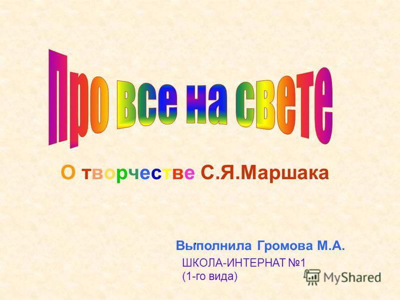 О творчестве С.Я.Маршака. Выполнила Громова М.А. ШКОЛА-ИНТЕРНАТ 1 (1-го вида)