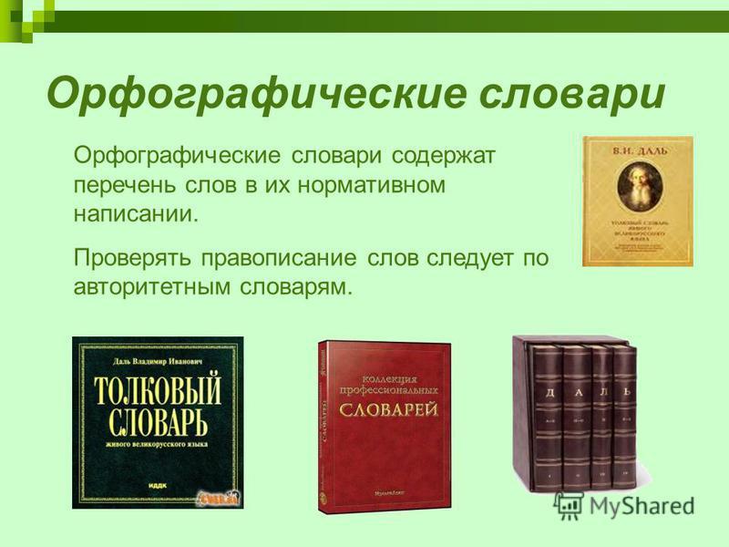 Орфографические словари Орфографические словари содержат перечень слов в их нормативном написании. Проверять правописание слов следует по авторитетным словарям.