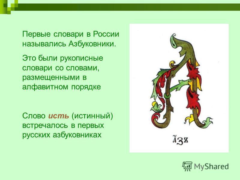 Первые словари в России назывались Азбуковники. Это были рукописные словари со словами, размещенными в алфавитном порядке Слово есть (истинный) встречалось в первых русских азбуковниках