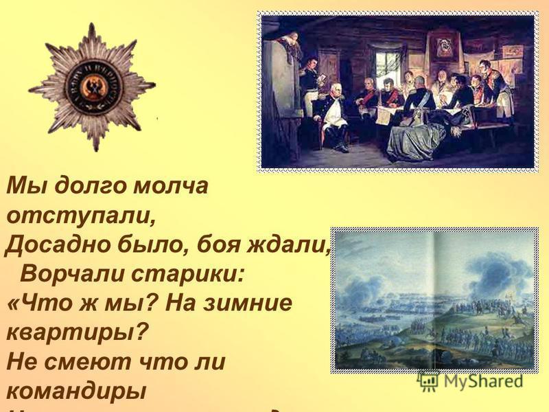 Мы долго молча отступали, Досадно было, боя ждали, Ворчали старики: «Что ж мы? На зимние квартиры? Не смеют что ли командиры Чужие изорвать мундиры О русские штыки?»
