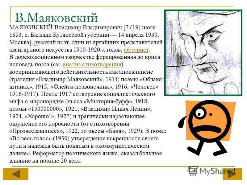 МАЯКОВСКИЙ Владимир Владимирович [7 (19) июля 1893, с. Багдади Кутаисской губернии 14 апреля 1930, Москва], русский поэт, один из ярчайших представителей авангардного искусства 1910-1920-х годов, футурист.футурист В дореволюционном творчестве форсиро