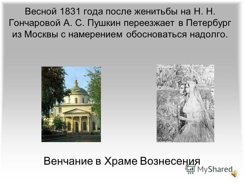 Весной 1831 года после женитьбы на Н. Н. Гончаровой А. С. Пушкин переезжает в Петербург из Москвы с намерением обосноваться надолго. Венчание в Храме Вознесения