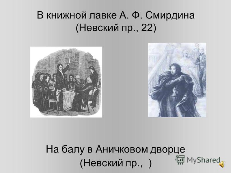 В книжной лавке А. Ф. Смирдина (Невский пр., 22) На балу в Аничковом дворце (Невский пр., )