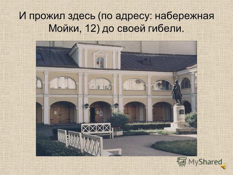 И прожил здесь (по адресу: набережная Мойки, 12) до своей гибели.