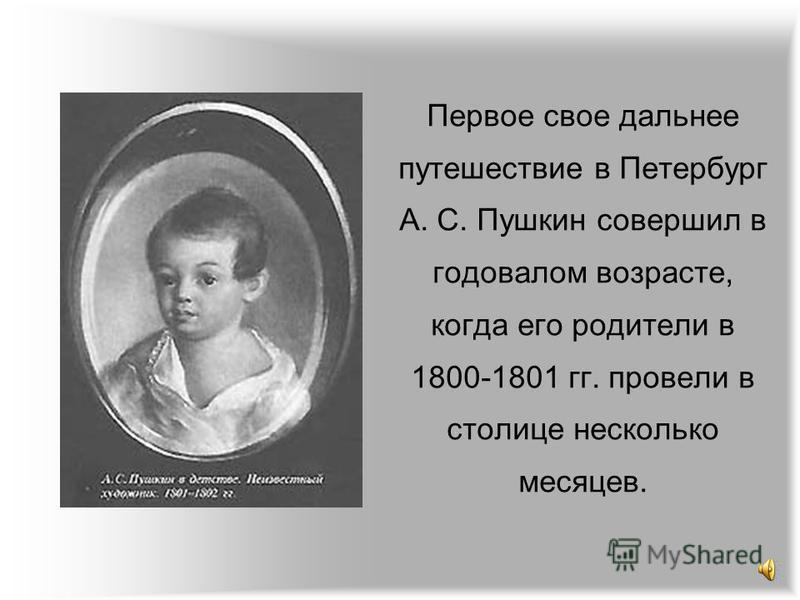 Первое свое дальнее путешествие в Петербург А. С. Пушкин совершил в годовалом возрасте, когда его родители в 1800-1801 гг. провели в столице несколько месяцев.