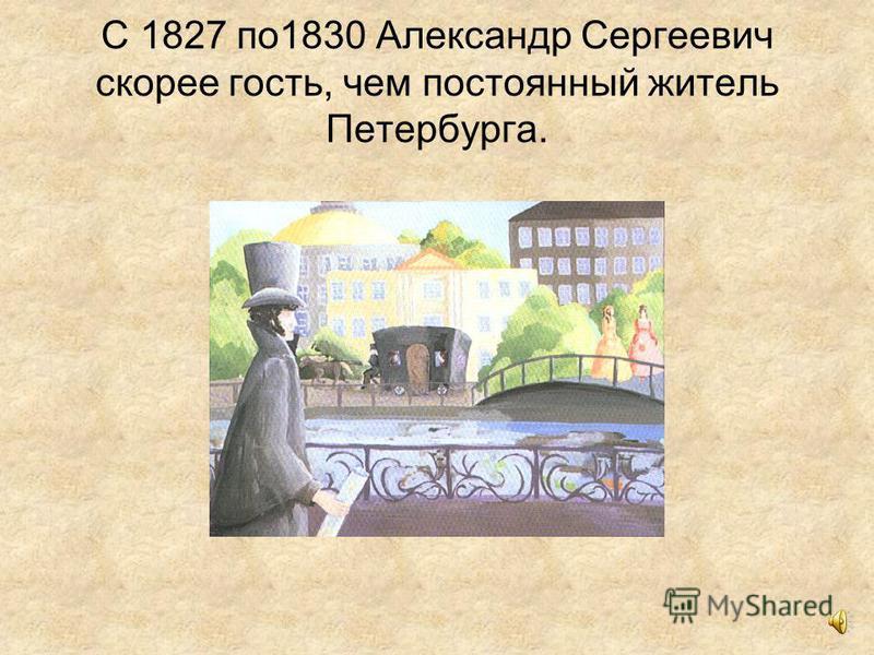 С 1827 по 1830 Александр Сергеевич скорее гость, чем постоянный житель Петербурга.