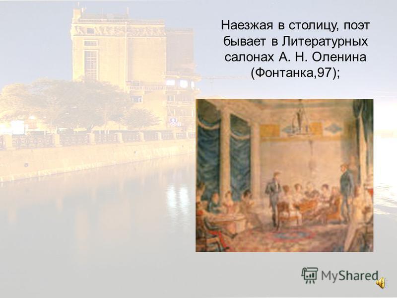 Наезжая в столицу, поэт бывает в Литературных салонах А. Н. Оленина. Наезжая в столицу, поэт бывает в Литературных салонах А. Н. Оленина (Фонтанка,97);