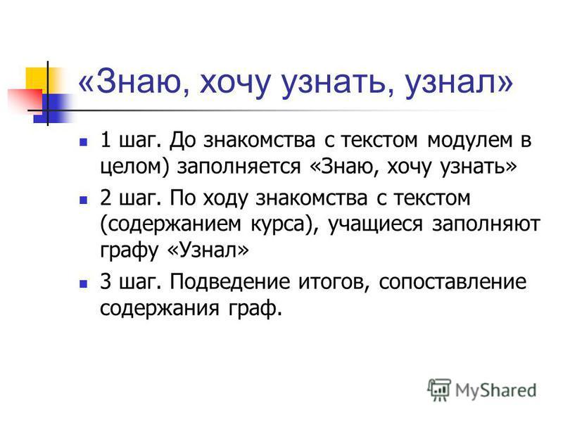 «Знаю, хочу узнать, узнал» 1 шаг. До знакомства с текстом модулем в целом) заполняется «Знаю, хочу узнать» 2 шаг. По ходу знакомства с текстом (содержанием курса), учащиеся заполняют графу «Узнал» 3 шаг. Подведение итогов, сопоставление содержания гр