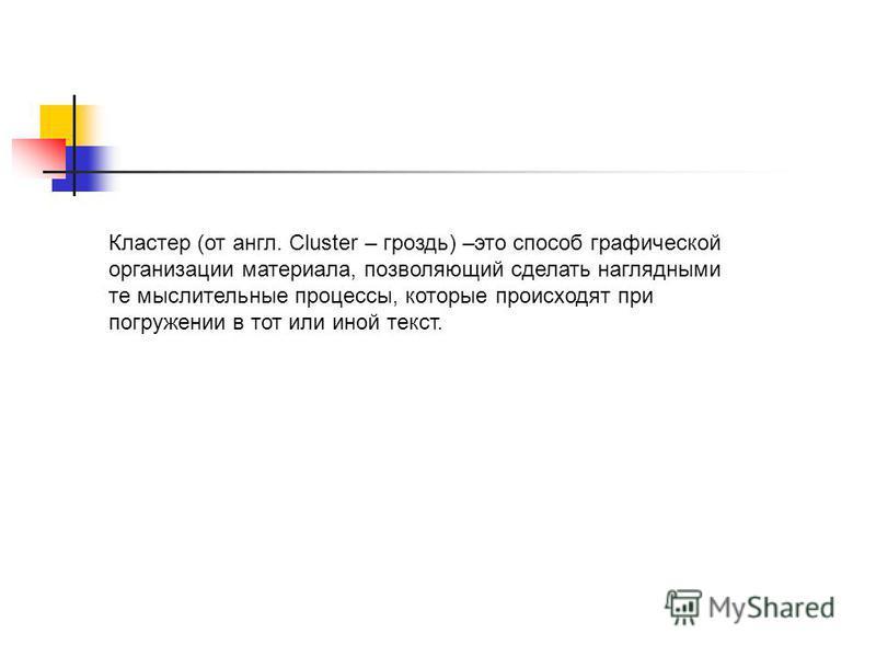 Кластер (от англ. Cluster – гроздь) –это способ графической организации материала, позволяющий сделать наглядными те мыслительные процессы, которые происходят при погружении в тот или иной текст.
