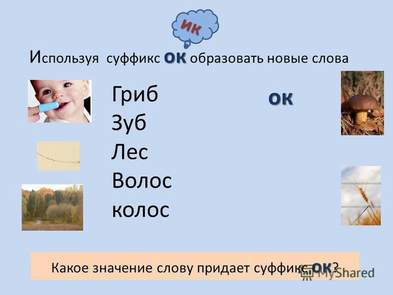 ок И спользуя суффикс ок образовать новые слова Гриб Зуб Лес Волос колосок Какое значение слову придает суффикс ок ? ок ик