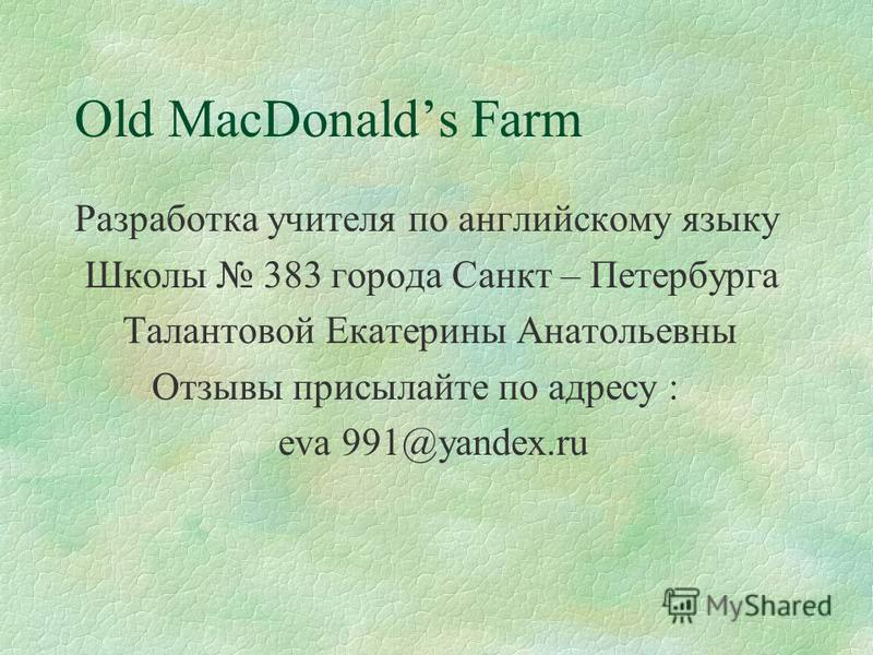 Listen, then sing a song Old MacDonald had a farm, E - I - E - I - O! And on his farm he had a dog, E - I - E - I - O! With a woof - woof here And a woof - woof there, Here a woof, there a woof! Everywhere a woof - woof! Old MacDonald had a farm, E -