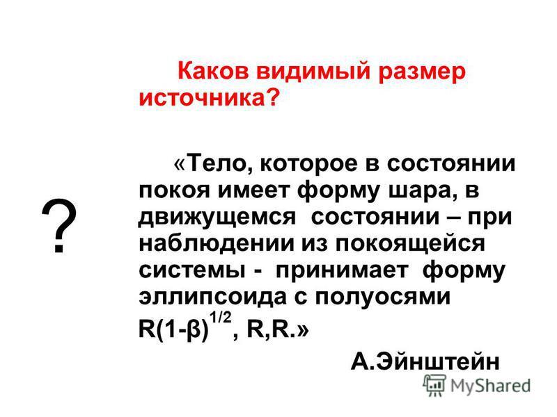 Каков видимый размер источника? «Тело, которое в состоянии покоя имеет форму шара, в движущемся состоянии – при наблюдении из покоящейся системы - принимает форму эллипсоида с полуосями R(1-β) 1/2, R,R.» А.Эйнштейн ?