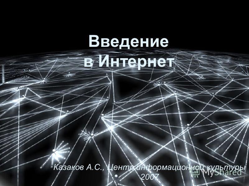 Введение в Интернет Казаков А.С., Центр информационной культуры 2007