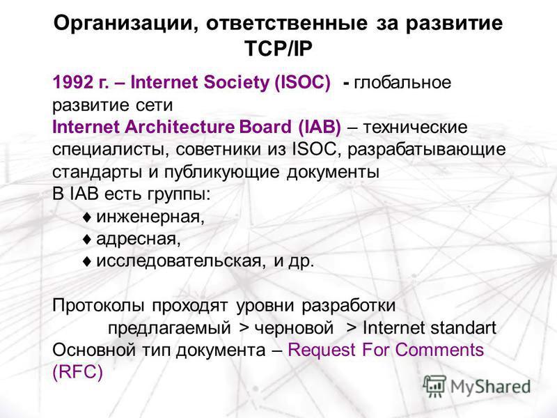 1992 г. – Internet Society (ISOC) - глобальное развитие сети Internet Architecture Board (IAB) – технические специалисты, советники из ISOC, разрабатывающие стандарты и публикующие документы В IAB есть группы: инженерная, адресная, исследовательская,