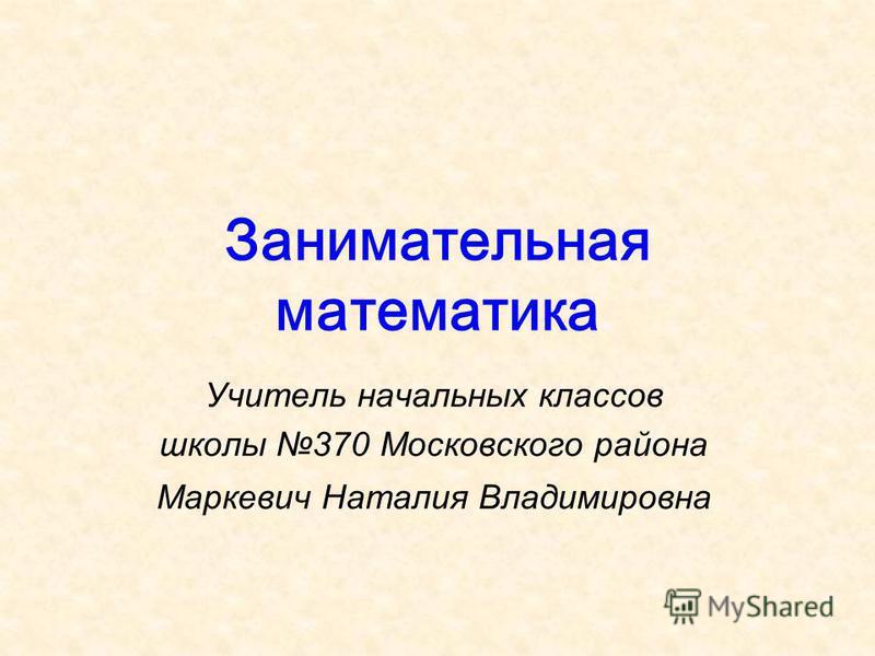Занимательная математика Учитель начальных классов школы 370 Московского района Маркевич Наталия Владимировна