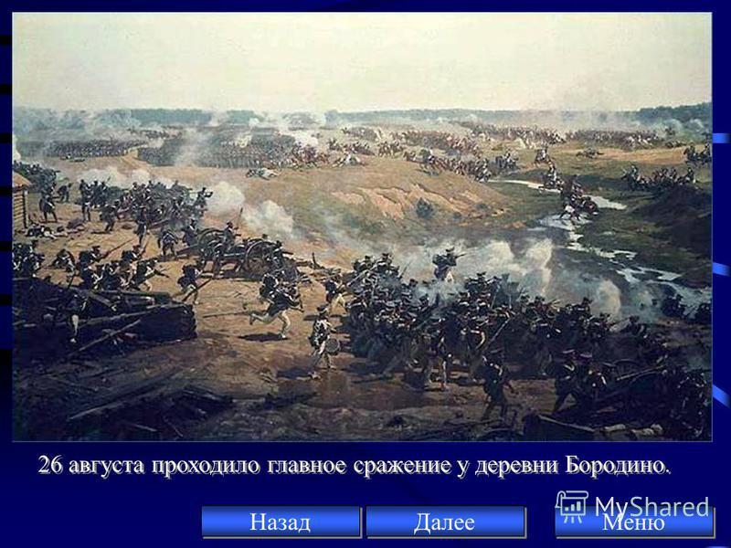 26 августа проходило главное сражение у деревни Бородино. Меню Далее Назад