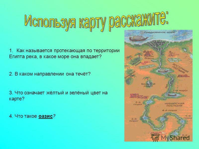 1. Как называется протекающая по территории Египта река, в какое море она впадает? 2. В каком направлении она течёт? 3. Что означает жёлтый и зелёный цвет на карте? 4. Что такое оазис?