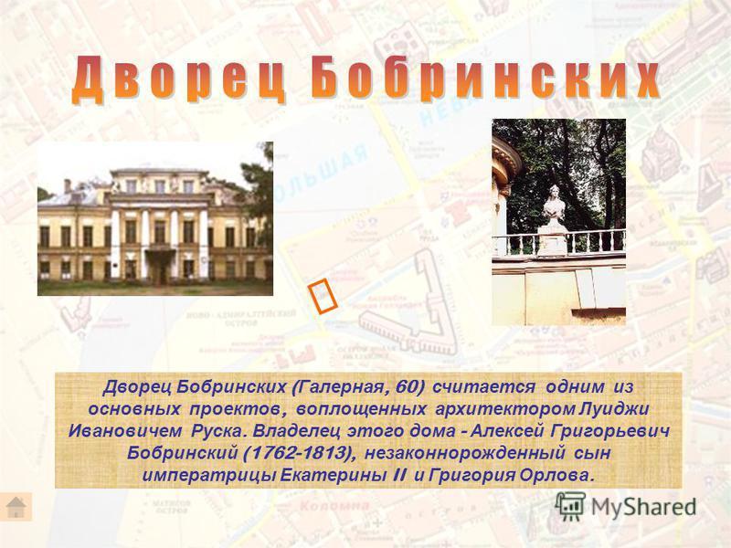 Дворец Бобринских ( Галерная, 60) считается одним из основных проектов, воплощенных архитектором Луиджи Ивановичем Руска. Владелец этого дома - Алексей Григорьевич Бобринский (1762-1813), незаконнорожденный сын императрицы Екатерины II и Григория Орл